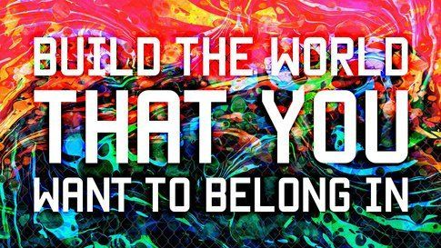 Build The World That You Want To Belong In