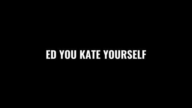 ED YOU KATE YOURSELF